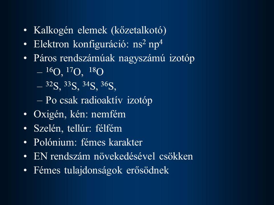Kalkogén elemek (kőzetalkotó) Elektron konfiguráció: ns 2 np 4 Páros rendszámúak nagyszámú izotóp – 16 O, 17 O, 18 O – 32 S, 33 S, 34 S, 36 S, –Po csak radioaktív izotóp Oxigén, kén: nemfém Szelén, tellúr: félfém Polónium: fémes karakter EN rendszám növekedésével csökken Fémes tulajdonságok erősödnek