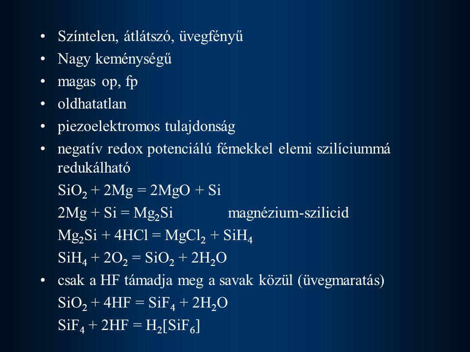 Színtelen, átlátszó, üvegfényű Nagy keménységű magas op, fp oldhatatlan piezoelektromos tulajdonság negatív redox potenciálú fémekkel elemi szilíciummá redukálható SiO 2 + 2Mg = 2MgO + Si 2Mg + Si = Mg 2 Si magnézium-szilicid Mg 2 Si + 4HCl = MgCl 2 + SiH 4 SiH 4 + 2O 2 = SiO 2 + 2H 2 O csak a HF támadja meg a savak közül (üvegmaratás) SiO 2 + 4HF = SiF 4 + 2H 2 O SiF 4 + 2HF = H 2 [SiF 6 ]