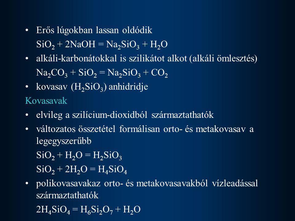 Erős lúgokban lassan oldódik SiO 2 + 2NaOH = Na 2 SiO 3 + H 2 O alkáli-karbonátokkal is szilikátot alkot (alkáli ömlesztés) Na 2 CO 3 + SiO 2 = Na 2 SiO 3 + CO 2 kovasav (H 2 SiO 3 ) anhidridje Kovasavak elvileg a szilícium-dioxidból származtathatók változatos összetétel formálisan orto- és metakovasav a legegyszerűbb SiO 2 + H 2 O = H 2 SiO 3 SiO 2 + 2H 2 O = H 4 SiO 4 polikovasavakaz orto- és metakovasavakból vízleadással származtathatók 2H 4 SiO 4 = H 6 Si 2 O 7 + H 2 O