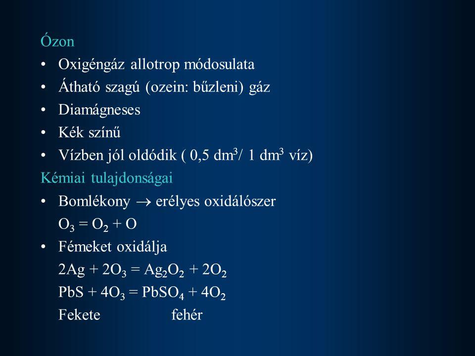 Ózon Oxigéngáz allotrop módosulata Átható szagú (ozein: bűzleni) gáz Diamágneses Kék színű Vízben jól oldódik ( 0,5 dm 3 / 1 dm 3 víz) Kémiai tulajdon