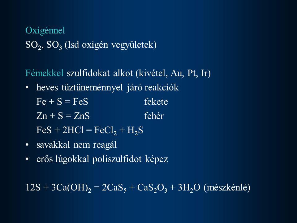 Oxigénnel SO 2, SO 3 (lsd oxigén vegyületek) Fémekkel szulfidokat alkot (kivétel, Au, Pt, Ir) heves tűztüneménnyel járó reakciók Fe + S = FeSfekete Zn + S = ZnSfehér FeS + 2HCl = FeCl 2 + H 2 S savakkal nem reagál erős lúgokkal poliszulfidot képez 12S + 3Ca(OH) 2 = 2CaS 5 + CaS 2 O 3 + 3H 2 O (mészkénlé)