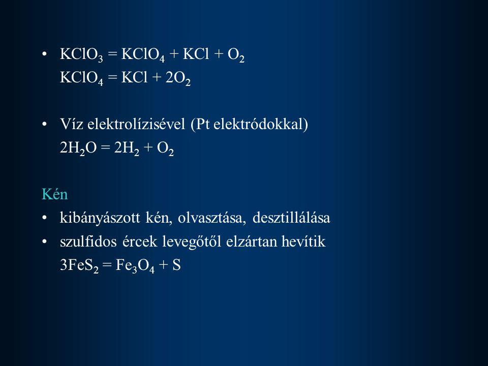 KClO 3 = KClO 4 + KCl + O 2 KClO 4 = KCl + 2O 2 Víz elektrolízisével (Pt elektródokkal) 2H 2 O = 2H 2 + O 2 Kén kibányászott kén, olvasztása, desztill