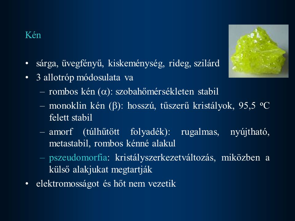 Kén sárga, üvegfényű, kiskeménység, rideg, szilárd 3 allotróp módosulata va –rombos kén (  ): szobahőmérsékleten stabil –monoklin kén (  ): hosszú, tűszerű kristályok, 95,5 o C felett stabil –amorf (túlhűtött folyadék): rugalmas, nyújtható, metastabil, rombos kénné alakul –pszeudomorfia: kristályszerkezetváltozás, miközben a külső alakjukat megtartják elektromosságot és hőt nem vezetik
