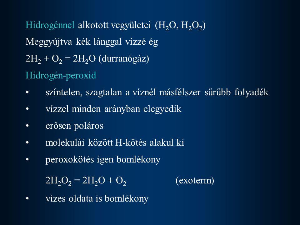 Hidrogénnel alkotott vegyületei (H 2 O, H 2 O 2 ) Meggyújtva kék lánggal vízzé ég 2H 2 + O 2 = 2H 2 O (durranógáz) Hidrogén-peroxid színtelen, szagtalan a víznél másfélszer sűrűbb folyadék vízzel minden arányban elegyedik erősen poláros molekulái között H-kötés alakul ki peroxokötés igen bomlékony 2H 2 O 2 = 2H 2 O + O 2 (exoterm) vizes oldata is bomlékony