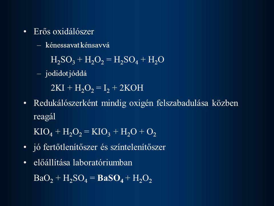 Erős oxidálószer –kénessavat kénsavvá H 2 SO 3 + H 2 O 2 = H 2 SO 4 + H 2 O –jodidot jóddá 2KI + H 2 O 2 = I 2 + 2KOH Redukálószerként mindig oxigén f