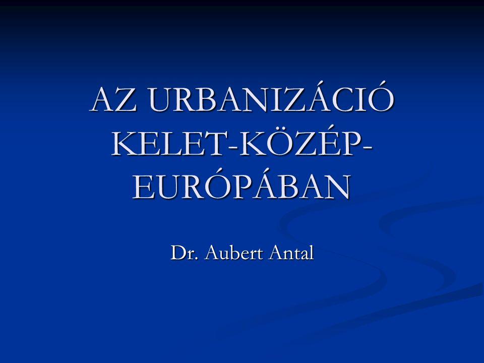 AZ URBANIZÁCIÓ KELET-KÖZÉP- EURÓPÁBAN Dr. Aubert Antal