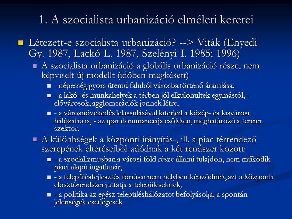 1. A szocialista urbanizáció elméleti keretei Létezett-e szocialista urbanizáció? --> Viták (Enyedi Gy. 1987, Lackó L. 1987, Szelényi I. 1985; 1996) L