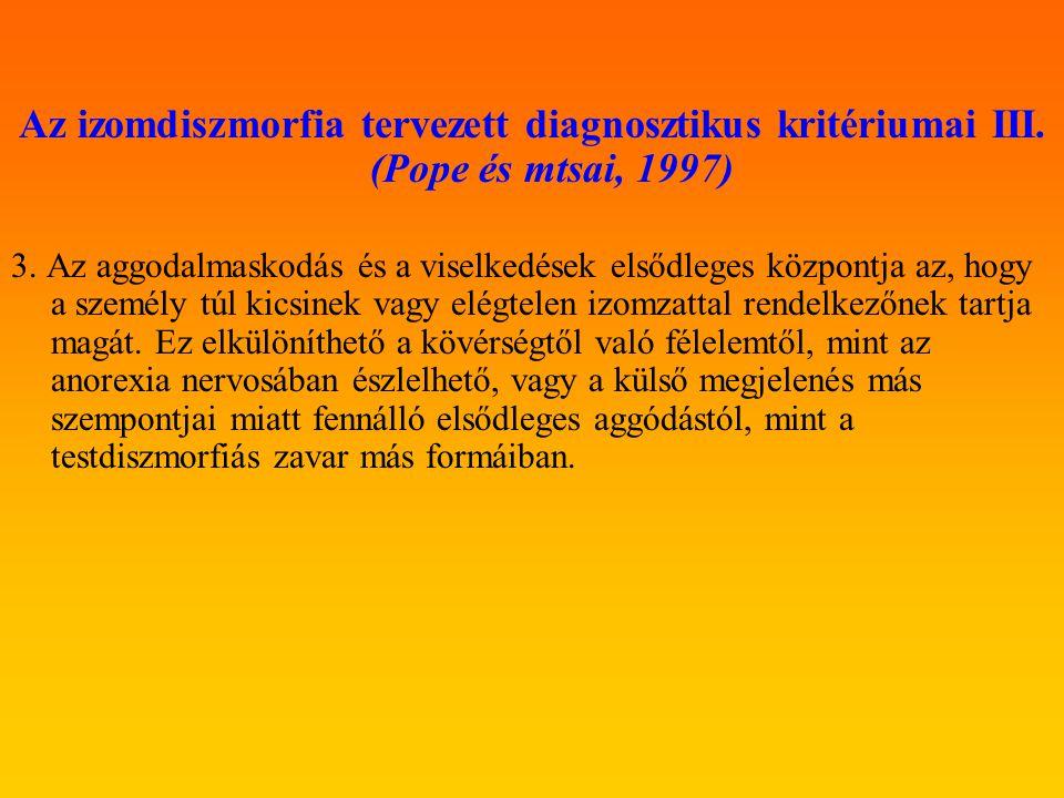 Az izomdiszmorfia tervezett diagnosztikus kritériumai III. (Pope és mtsai, 1997) 3. Az aggodalmaskodás és a viselkedések elsődleges központja az, hogy