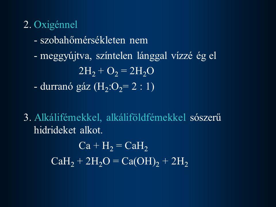 2.Oxigénnel - szobahőmérsékleten nem - meggyújtva, színtelen lánggal vízzé ég el 2H 2 + O 2 = 2H 2 O - durranó gáz (H 2 :O 2 = 2 : 1) 3. Alkálifémekke