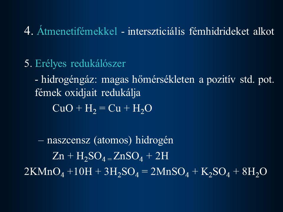 4. Átmenetifémekkel - interszticiális fémhidrideket alkot 5. Erélyes redukálószer - hidrogéngáz: magas hőmérsékleten a pozitív std. pot. fémek oxidjai