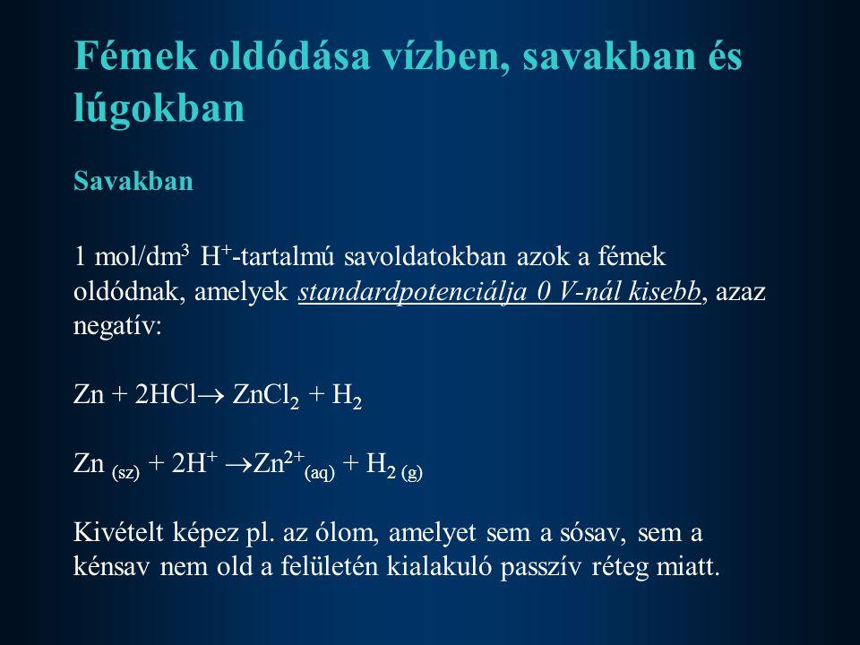 Fémek oldódása vízben, savakban és lúgokban Savakban 1 mol/dm 3 H + -tartalmú savoldatokban azok a fémek oldódnak, amelyek standardpotenciálja 0 V-nál