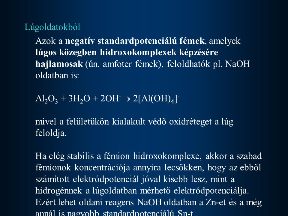Lúgoldatokból Azok a negatív standardpotenciálú fémek, amelyek lúgos közegben hidroxokomplexek képzésére hajlamosak (ún. amfoter fémek), feloldhatók p