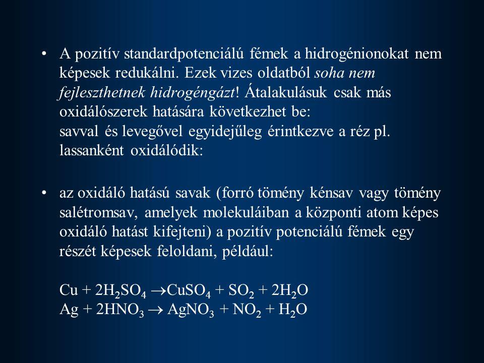 A pozitív standardpotenciálú fémek a hidrogénionokat nem képesek redukálni. Ezek vizes oldatból soha nem fejleszthetnek hidrogéngázt! Átalakulásuk csa