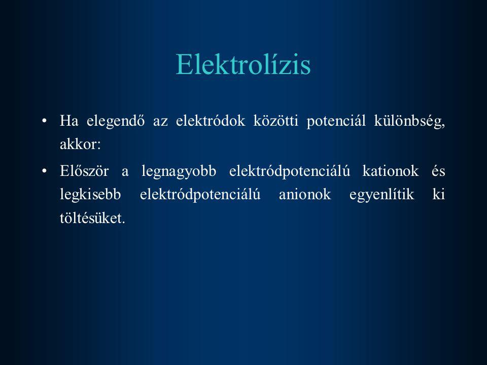 Elektrolízis Ha elegendő az elektródok közötti potenciál különbség, akkor: Először a legnagyobb elektródpotenciálú kationok és legkisebb elektródpoten