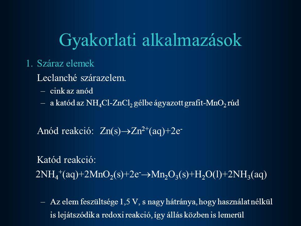 Gyakorlati alkalmazások 1.Száraz elemek Leclanché szárazelem. –cink az anód –a katód az NH 4 Cl-ZnCl 2 gélbe ágyazott grafit-MnO 2 rúd Anód reakció: Z