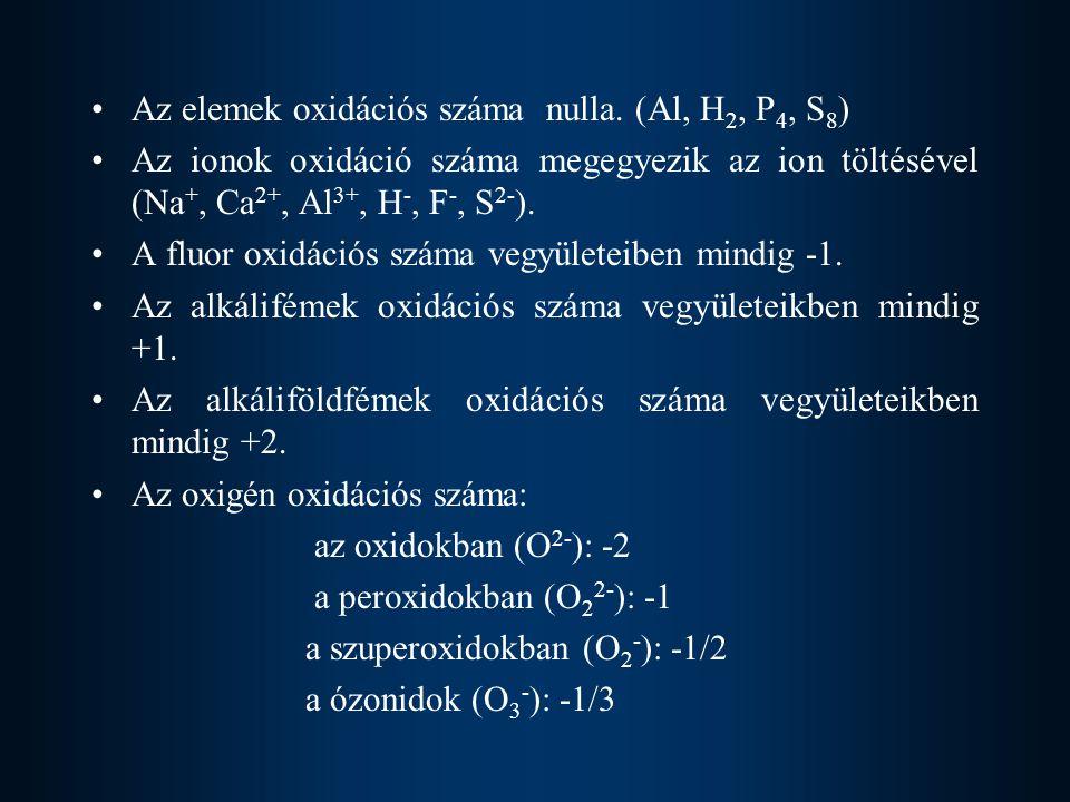 Az elemek oxidációs száma nulla. (Al, H 2, P 4, S 8 ) Az ionok oxidáció száma megegyezik az ion töltésével (Na +, Ca 2+, Al 3+, H -, F -, S 2- ). A fl