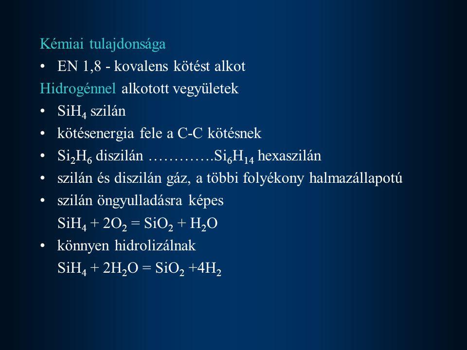 Kémiai tulajdonsága EN 1,8 - kovalens kötést alkot Hidrogénnel alkotott vegyületek SiH 4 szilán kötésenergia fele a C-C kötésnek Si 2 H 6 diszilán ………