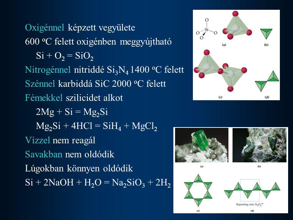 Oxigénnel képzett vegyülete 600 o C felett oxigénben meggyújtható Si + O 2 = SiO 2 Nitrogénnel nitriddé Si 3 N 4 1400 o C felett Szénnel karbiddá SiC