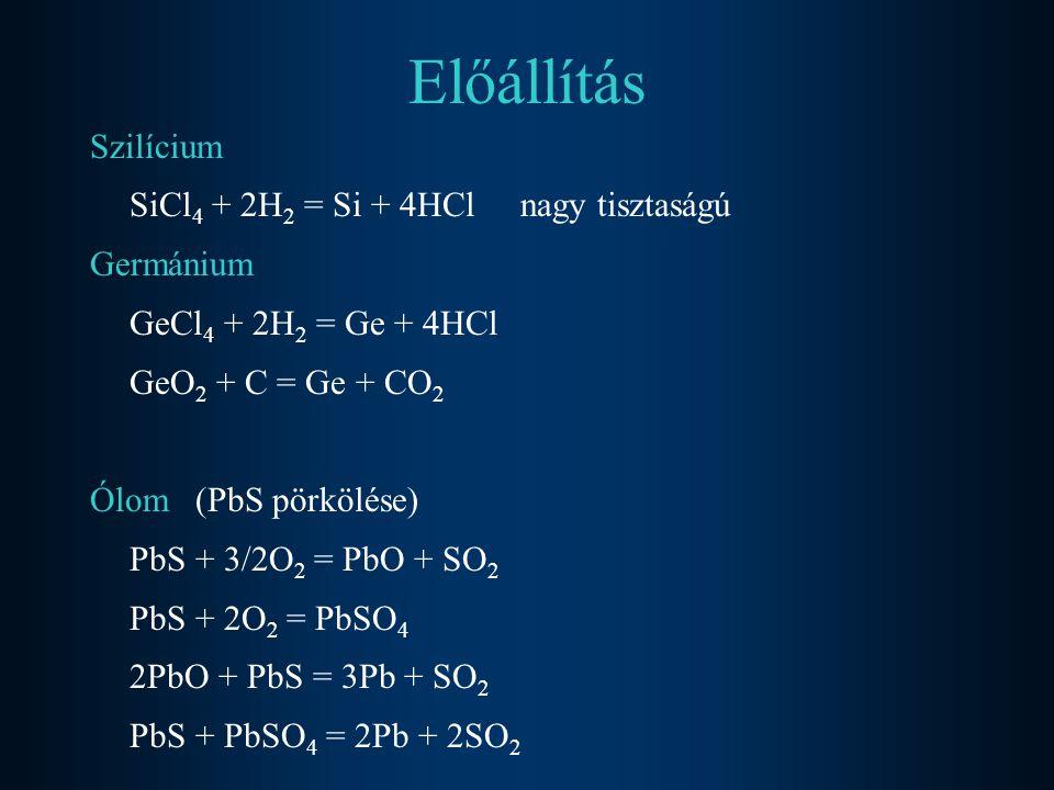 Előállítás Szilícium SiCl 4 + 2H 2 = Si + 4HCl nagy tisztaságú Germánium GeCl 4 + 2H 2 = Ge + 4HCl GeO 2 + C = Ge + CO 2 Ólom (PbS pörkölése) PbS + 3/