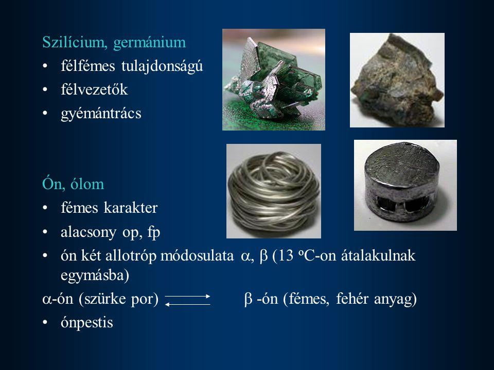 Szilícium, germánium félfémes tulajdonságú félvezetők gyémántrács Ón, ólom fémes karakter alacsony op, fp ón két allotróp módosulata ,  (13 o C-on á
