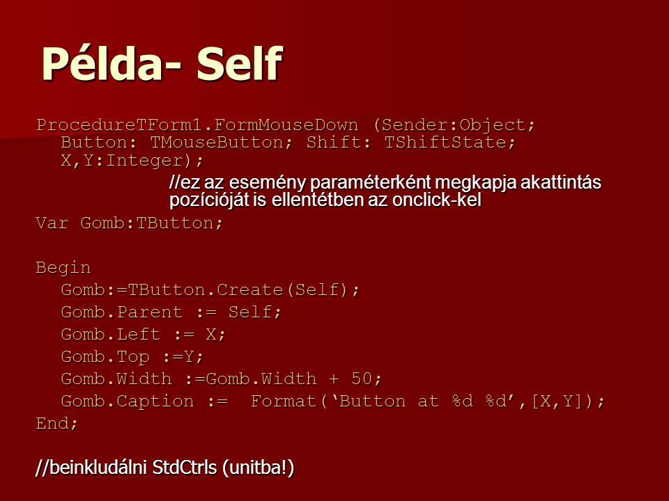 Példa- Self ProcedureTForm1.FormMouseDown (Sender:Object; Button: TMouseButton; Shift: TShiftState; X,Y:Integer); //ez az esemény paraméterként megkapja akattintás pozícióját is ellentétben az onclick-kel Var Gomb:TButton; BeginGomb:=TButton.Create(Self); Gomb.Parent := Self; Gomb.Left := X; Gomb.Top :=Y; Gomb.Width :=Gomb.Width + 50; Gomb.Caption := Format('Button at %d %d',[X,Y]); End; //beinkludálni StdCtrls (unitba!)