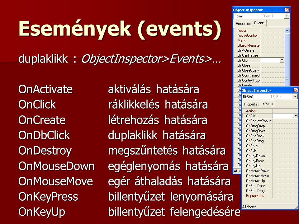 Események (events) duplaklikk : ObjectInspector>Events>… OnActivateaktiválás hatására OnClickráklikkelés hatására OnCreatelétrehozás hatására OnDbClickduplaklikk hatására OnDestroymegszűntetés hatására OnMouseDownegéglenyomás hatására OnMouseMoveegér áthaladás hatására OnKeyPressbillentyűzet lenyomására OnKeyUpbillentyűzet felengedésére