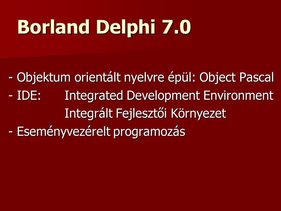 Borland Delphi 7.0 - Objektum orientált nyelvre épül: Object Pascal - IDE: Integrated Development Environment Integrált Fejlesztői Környezet - Eseményvezérelt programozás