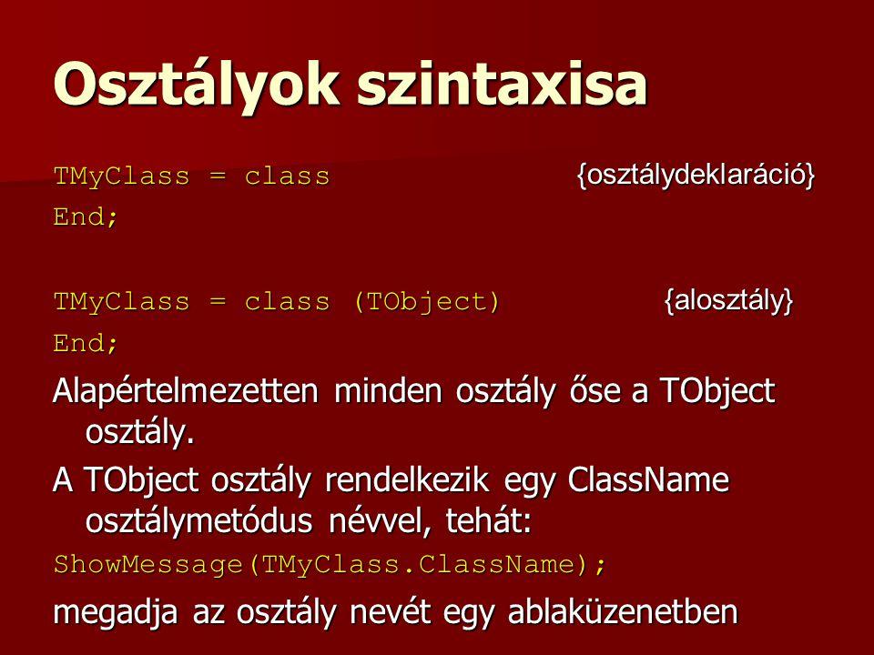 Osztályok szintaxisa TMyClass = class {osztálydeklaráció} End; TMyClass = class (TObject) {alosztály} End; Alapértelmezetten minden osztály őse a TObject osztály.