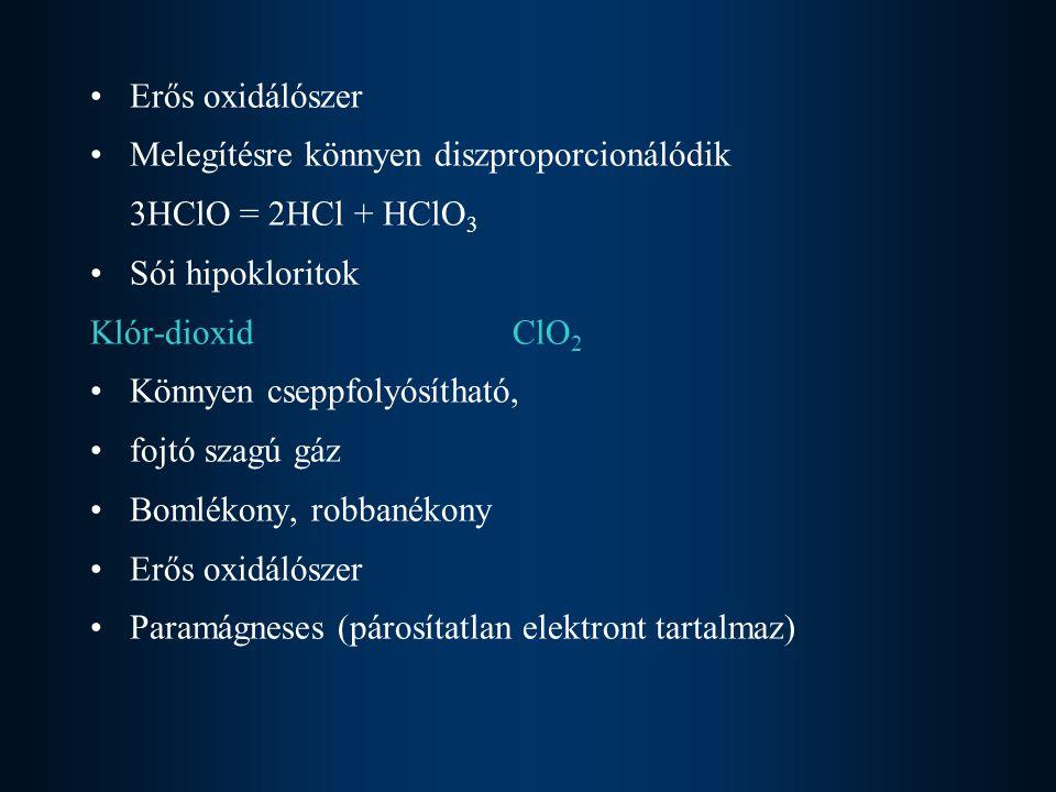 Vízben jól oldódik a klórossav és klórsav közös anhidridje 2ClO 2 + H 2 O = HClO 2 + HClO 3 KlórossavHClO 2 Csak híg vizes oldatban létezik Erősen oxidáló Bomlékony Sói kloritok KlórsavHClO 3 Színtelen, szúros szagú, erős sav Állandó vegyület Sói klorátok Szerves anyagokat hevesen oxidálja