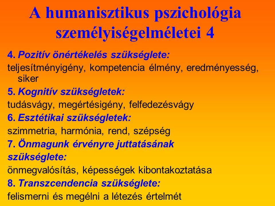 A humanisztikus pszichológia személyiségelméletei 4 4.Pozitív önértékelés szükséglete: teljesítményigény, kompetencia élmény, eredményesség, siker 5.Kognitív szükségletek: tudásvágy, megértésigény, felfedezésvágy 6.Esztétikai szükségletek: szimmetria, harmónia, rend, szépség 7.Önmagunk érvényre juttatásának szükséglete: önmegvalósítás, képességek kibontakoztatása 8.Transzcendencia szükséglete: felismerni és megélni a létezés értelmét