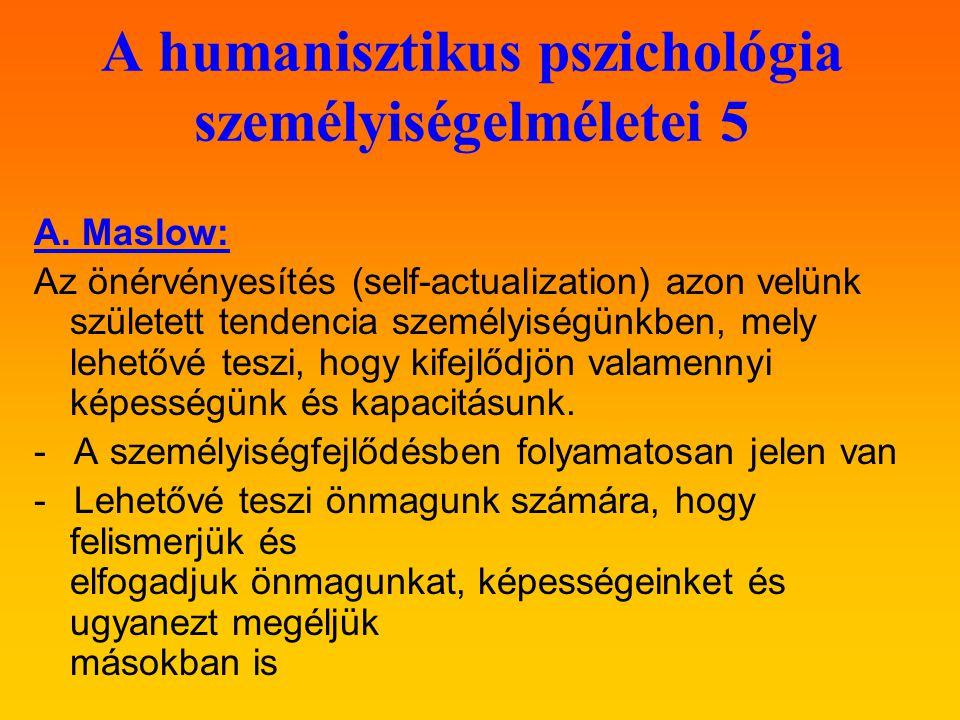 A humanisztikus pszichológia személyiségelméletei 5 A. Maslow: Az önérvényesítés (self-actualization) azon velünk született tendencia személyiségünkbe