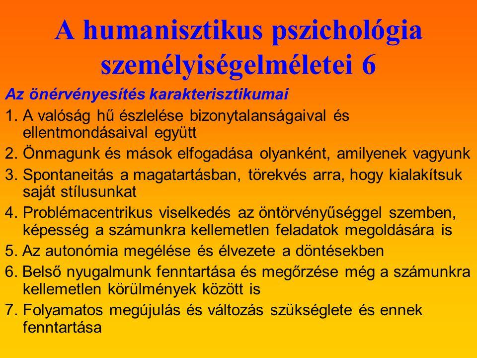 A humanisztikus pszichológia személyiségelméletei 6 Az önérvényesítés karakterisztikumai 1.A valóság hű észlelése bizonytalanságaival és ellentmondásaival együtt 2.Önmagunk és mások elfogadása olyanként, amilyenek vagyunk 3.Spontaneitás a magatartásban, törekvés arra, hogy kialakítsuk saját stílusunkat 4.Problémacentrikus viselkedés az öntörvényűséggel szemben, képesség a számunkra kellemetlen feladatok megoldására is 5.
