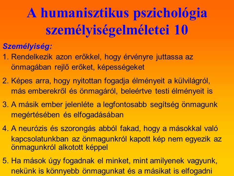 A humanisztikus pszichológia személyiségelméletei 10 Személyiség: 1.Rendelkezik azon erőkkel, hogy érvényre juttassa az önmagában rejlő erőket, képességeket 2.Képes arra, hogy nyitottan fogadja élményeit a külvilágról, más emberekről és önmagáról, beleértve testi élményeit is 3.A másik ember jelenléte a legfontosabb segítség önmagunk megértésében és elfogadásában 4.A neurózis és szorongás abból fakad, hogy a másokkal való kapcsolatunkban az önmagunkról kapott kép nem egyezik az önmagunkról alkotott képpel 5.Ha mások úgy fogadnak el minket, mint amilyenek vagyunk, nekünk is könnyebb önmagunkat és a másikat is elfogadni
