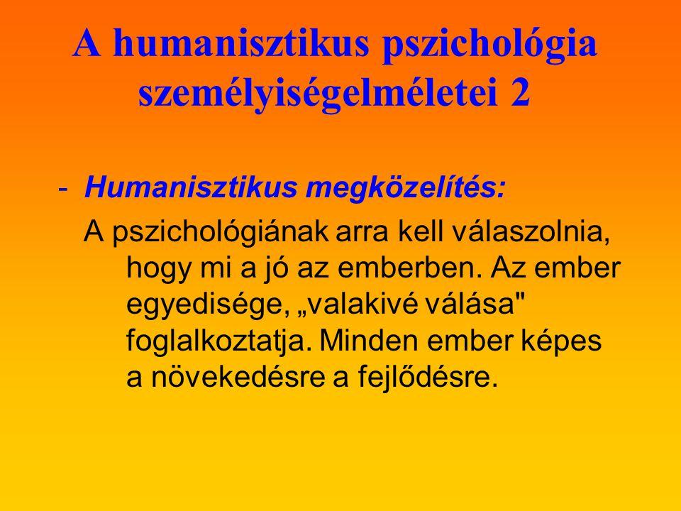 A humanisztikus pszichológia személyiségelméletei 2 -Humanisztikus megközelítés: A pszichológiának arra kell válaszolnia, hogy mi a jó az emberben. Az