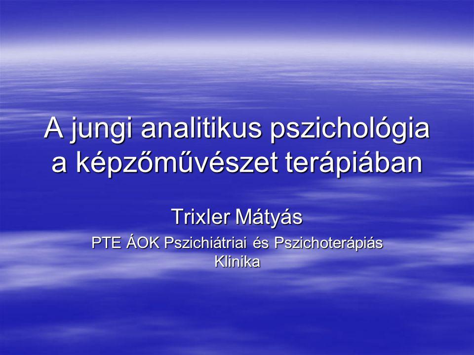 A jungi analitikus pszichológia a képzőművészet terápiában Trixler Mátyás PTE ÁOK Pszichiátriai és Pszichoterápiás Klinika