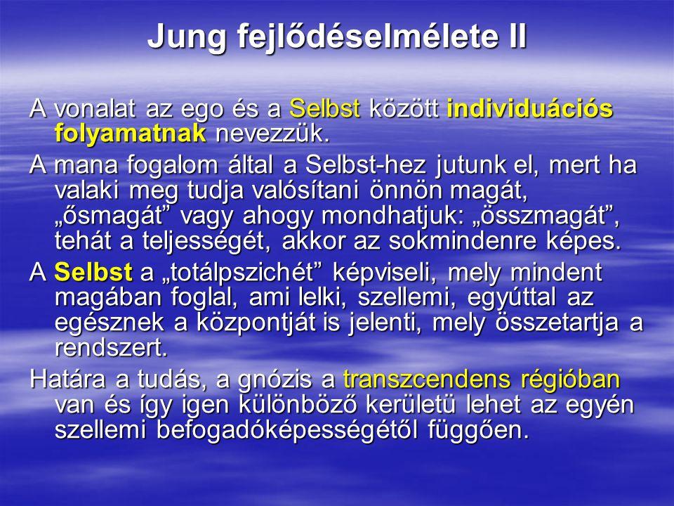 Jung fejlődéselmélete II A vonalat az ego és a Selbst között individuációs folyamatnak nevezzük. A mana fogalom által a Selbst-hez jutunk el, mert ha