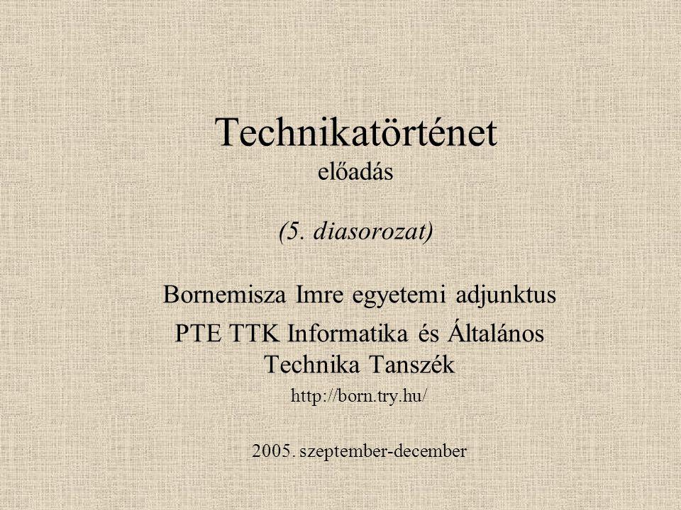 Technikatörténet előadás (5. diasorozat) Bornemisza Imre egyetemi adjunktus PTE TTK Informatika és Általános Technika Tanszék http://born.try.hu/ 2005