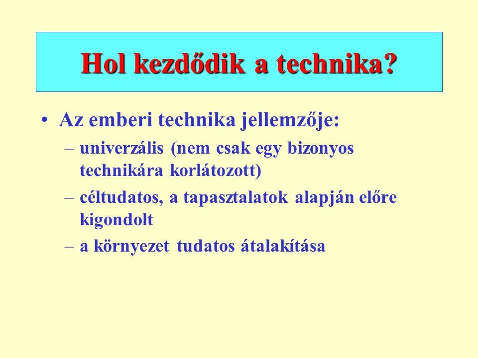 Hol kezdődik a technika? Az emberi technika jellemzője: –univerzális (nem csak egy bizonyos technikára korlátozott) –céltudatos, a tapasztalatok alapj