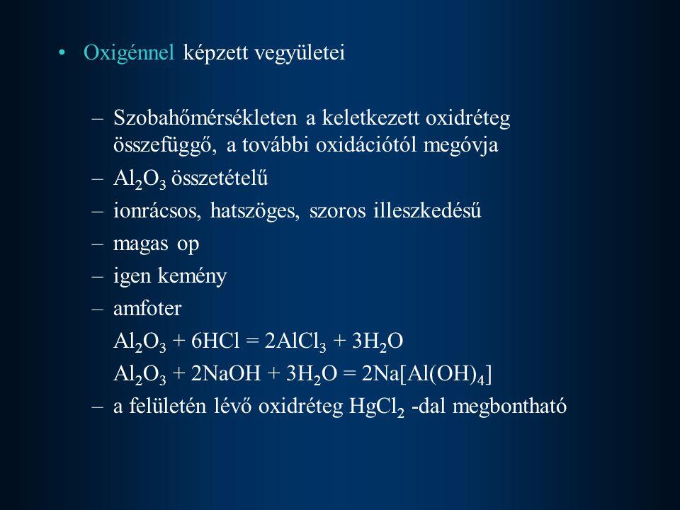 Oxigénnel képzett vegyületei –Szobahőmérsékleten a keletkezett oxidréteg összefüggő, a további oxidációtól megóvja –Al 2 O 3 összetételű –ionrácsos, h
