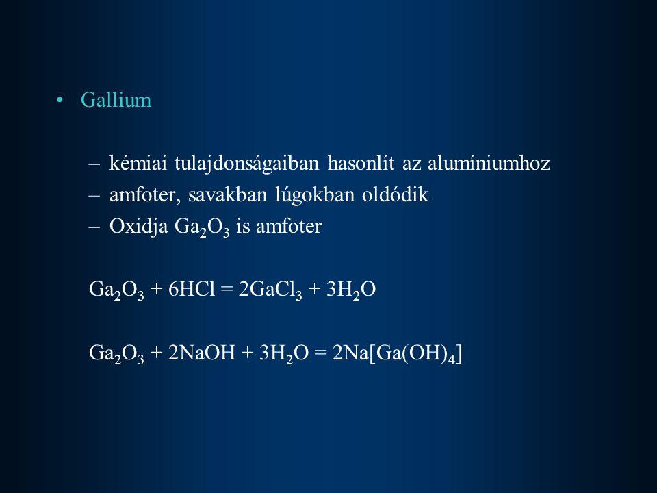 Gallium –kémiai tulajdonságaiban hasonlít az alumíniumhoz –amfoter, savakban lúgokban oldódik –Oxidja Ga 2 O 3 is amfoter Ga 2 O 3 + 6HCl = 2GaCl 3 +