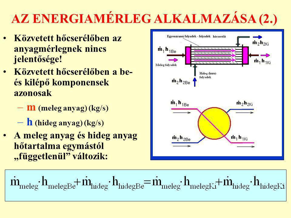 AZ ENERGIAMÉRLEG ALKALMAZÁSA (3.) A meleg és hideg anyagok szerint átrendezett összefüggés megadja a hőcserében résztvevő anyagok hőtartalom változását: Általánosan: Bármelyik oldal hőtartalom változásának és mennyi- ségének szorzata egyúttal a hőcserélőben átadott hőmennyiséget is megadja!