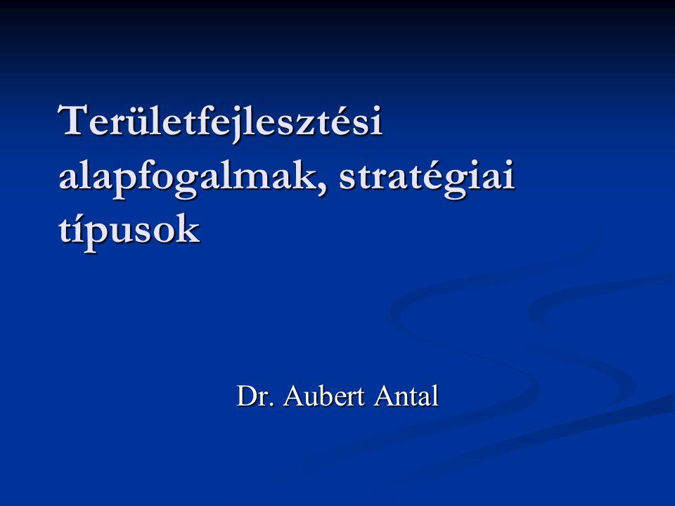 Területfejlesztési alapfogalmak, stratégiai típusok Dr. Aubert Antal