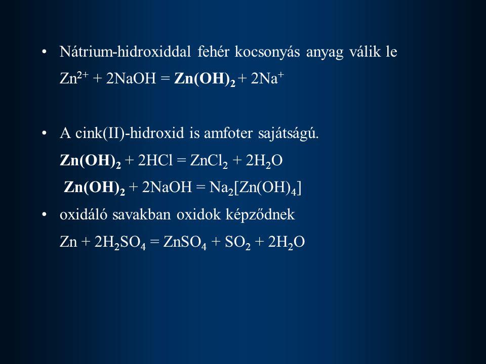 Nátrium-hidroxiddal fehér kocsonyás anyag válik le Zn 2+ + 2NaOH = Zn(OH) 2 + 2Na + A cink(II)-hidroxid is amfoter sajátságú.