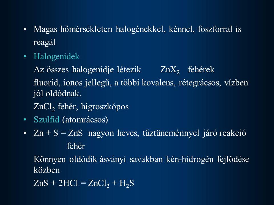 Híg ásványi savakból H 2 fejleszt Zn + 2HCl = ZnCl 2 + H 2 Tömény, oxidáló savakban való oldáskor oxidok is keletkeznek Zn + 2H 2 SO 4 = ZnSO 4 + SO 2 +2H 2 O Lúgokban is oldódik, hidroxokomplex képződése mellett Zn + 2NaOH + 2H 2 O = Na 2 [Zn(OH) 4 ] + H 2 nátrium-[tetrahidroxo-cinkát(II)] Jó komplexképző, pl.