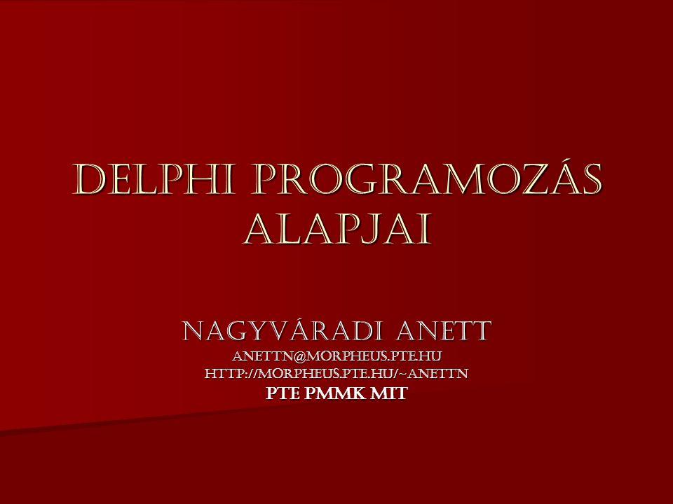 Delphi programozás alapjai Nagyváradi Anett anettn@morpheus.pte.huhttp://morpheus.pte.hu/~anettn PTE PMMK MIT