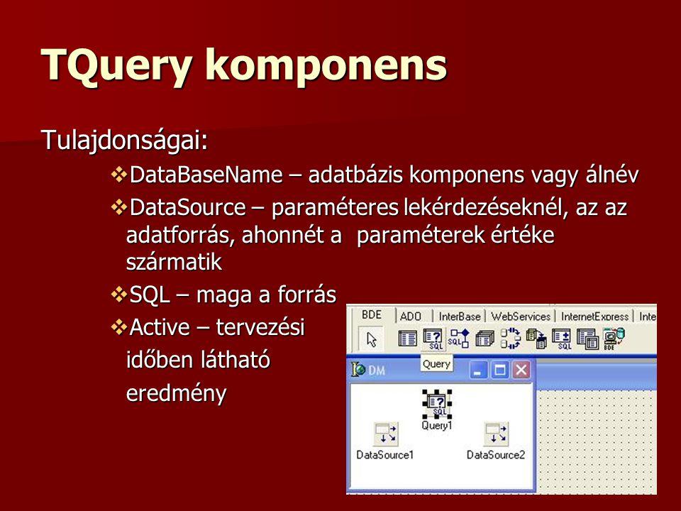 TQuery komponens Tulajdonságai:  DataBaseName – adatbázis komponens vagy álnév  DataSource – paraméteres lekérdezéseknél, az az adatforrás, ahonnét a paraméterek értéke szármatik  SQL – maga a forrás  Active – tervezési időben látható eredmény