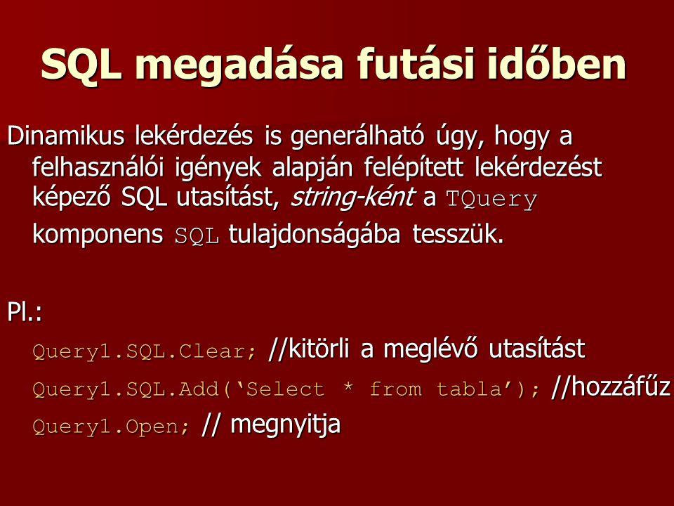 SQL megadása futási időben Dinamikus lekérdezés is generálható úgy, hogy a felhasználói igények alapján felépített lekérdezést képező SQL utasítást, string-ként a TQuery komponens SQL tulajdonságába tesszük.