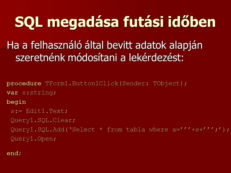 SQL megadása futási időben Ha a felhasználó által bevitt adatok alapján szeretnénk módosítani a lekérdezést: procedure TForm1.Button1Click(Sender: TObject); var s:string; begin s:= Edit1.Text; s:= Edit1.Text; Query1.SQL.Clear; Query1.SQL.Clear; Query1.SQL.Add('Select * from tabla where a='''+s+''';'); Query1.SQL.Add('Select * from tabla where a='''+s+''';'); Query1.Open; Query1.Open; end;