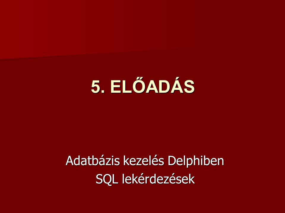 5. ELŐADÁS Adatbázis kezelés Delphiben SQL lekérdezések