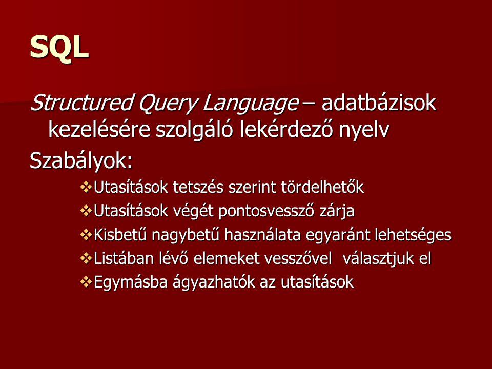 SQL Structured Query Language – adatbázisok kezelésére szolgáló lekérdező nyelv Szabályok:  Utasítások tetszés szerint tördelhetők  Utasítások végét pontosvessző zárja  Kisbetű nagybetű használata egyaránt lehetséges  Listában lévő elemeket vesszővel választjuk el  Egymásba ágyazhatók az utasítások